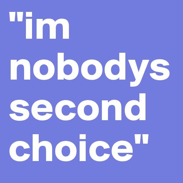 """im nobodys second choice"""