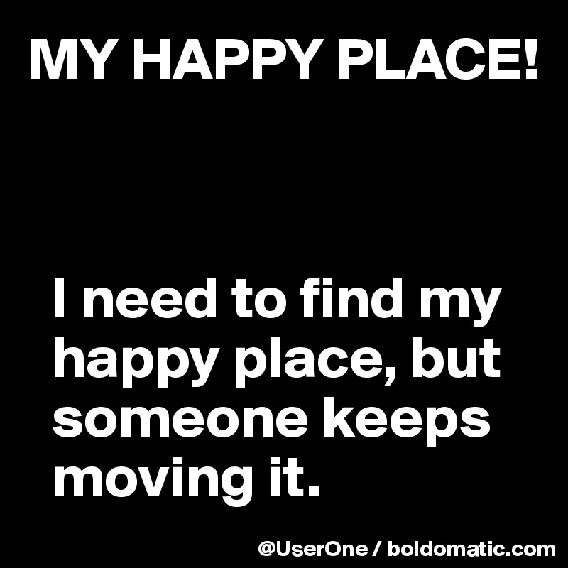 MY HAPPY PLACE!      I need to find my   happy place, but   someone keeps   moving it.