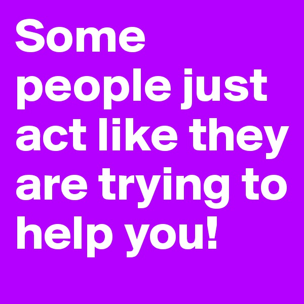 Some people just act like they are trying to help you!