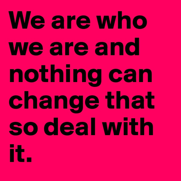 We are who we are and nothing can change that so deal with it.