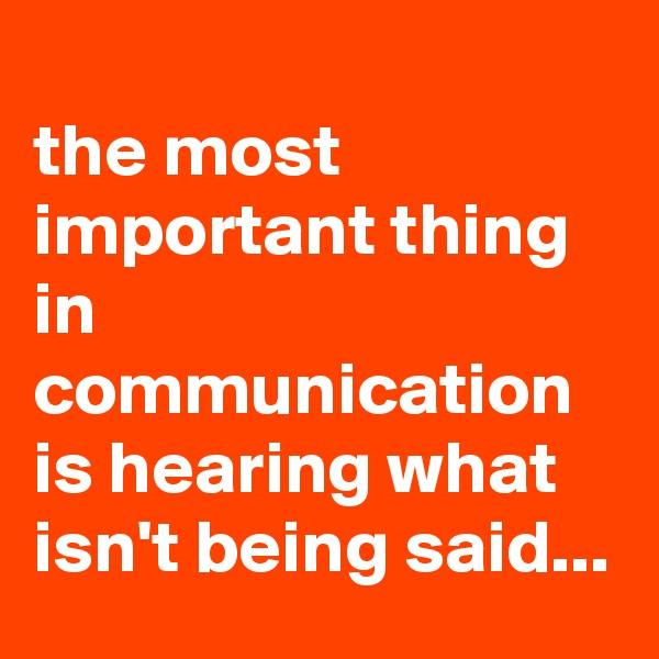 the most important thing in communication is hearing what isn't being said...