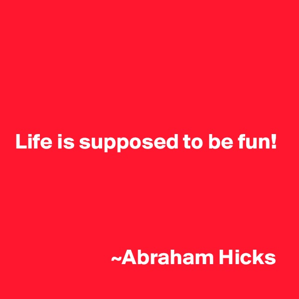 Life is supposed to be fun!                            ~Abraham Hicks