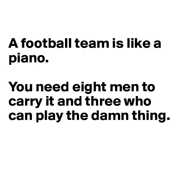 A football team is like a piano.   You need eight men to carry it and three who can play the damn thing.