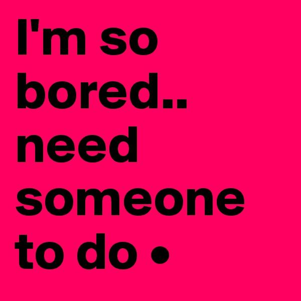 I'm so bored.. need someone to do •