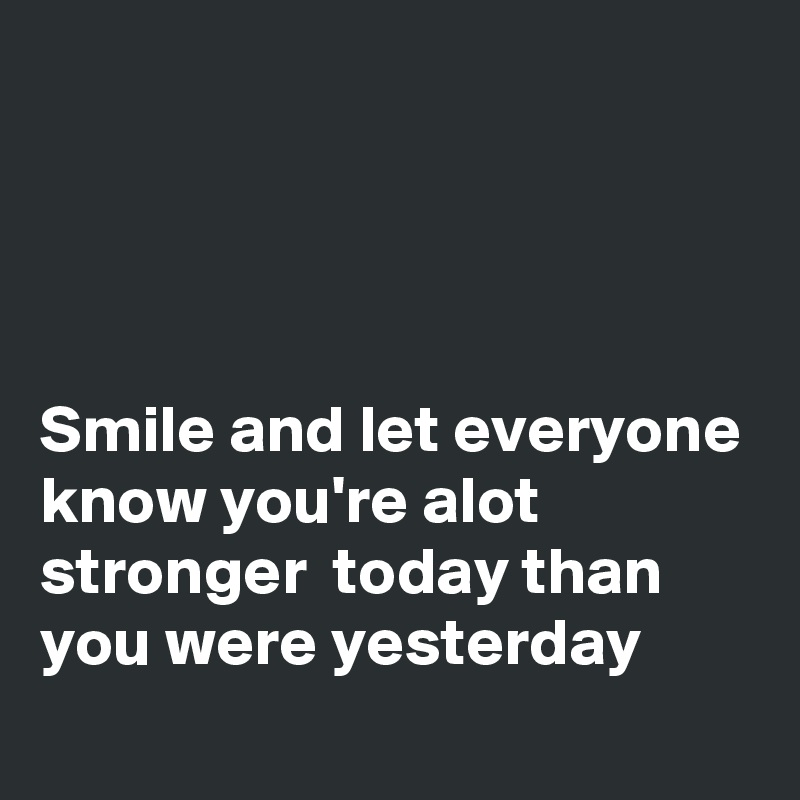 Smile and let everyone know you're alot stronger  today than you were yesterday