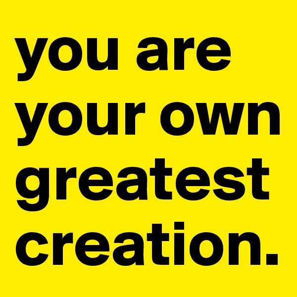 you are your own greatest creation.