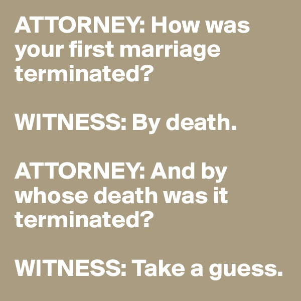 ATTORNEY: How was your first marriage terminated?  WITNESS: By death.  ATTORNEY: And by whose death was it terminated?  WITNESS: Take a guess.