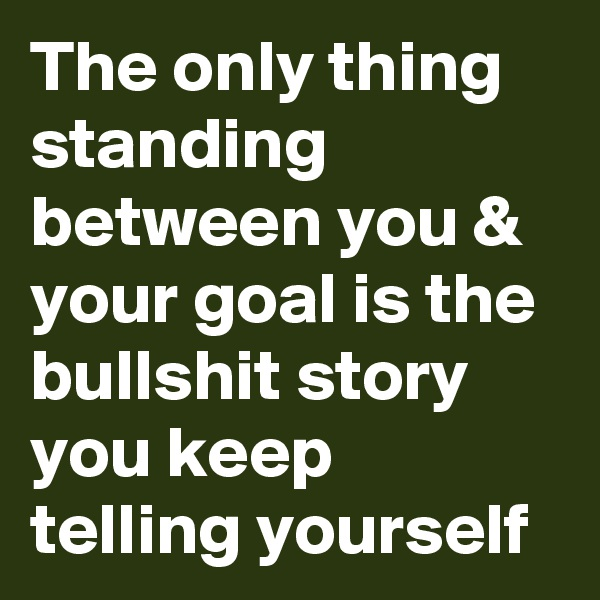 The only thing standing between you & your goal is the bullshit story you keep telling yourself