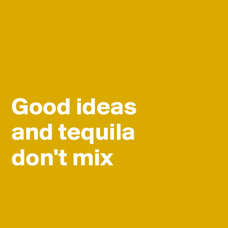 Good ideas  and tequila  don't mix
