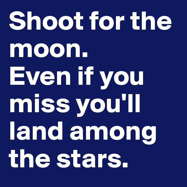 Shoot for the moon.  Even if you miss you'll land among the stars.