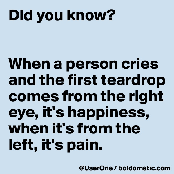 Did you know?   When a person cries and the first teardrop comes from the right eye, it's happiness, when it's from the left, it's pain.