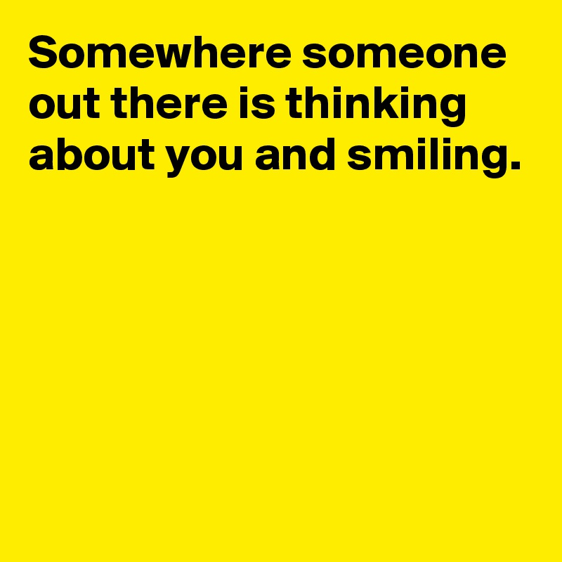 Somewhere someone out there is thinking about you and smiling.