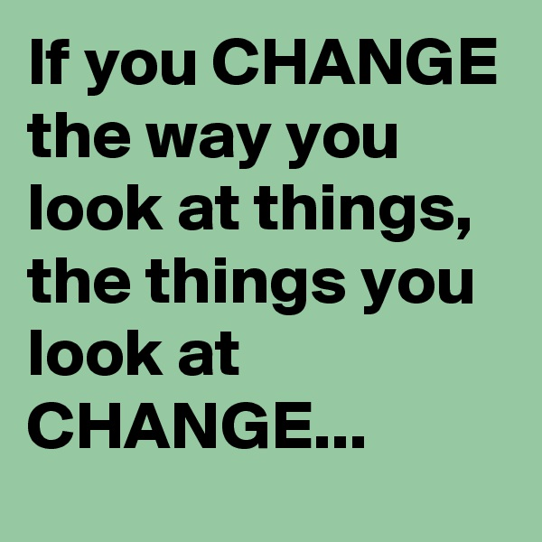 If you CHANGE the way you look at things, the things you look at CHANGE...