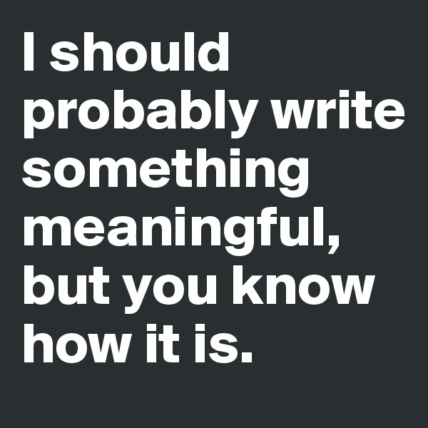 I should probably write something meaningful, but you know how it is.