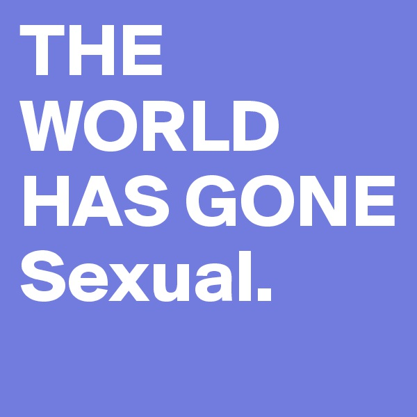 THE WORLD HAS GONE Sexual.