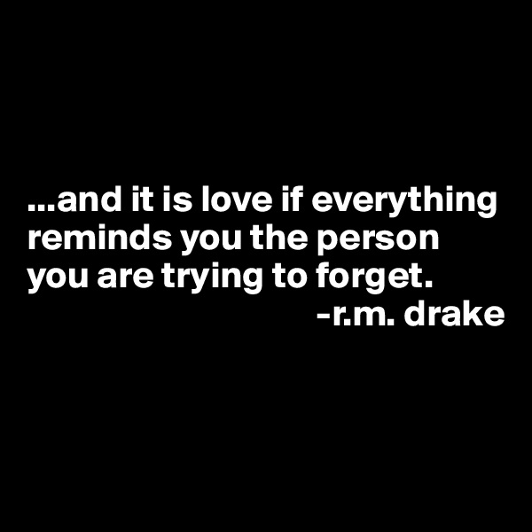 ...and it is love if everything reminds you the person you are trying to forget.                                       -r.m. drake