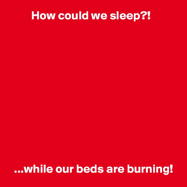 How could we sleep?!              ...while our beds are burning!