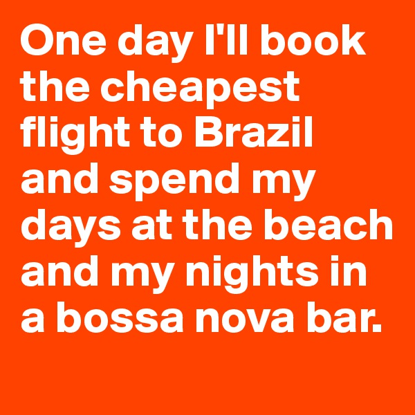 One day I'll book the cheapest flight to Brazil and spend my days at the beach and my nights in a bossa nova bar.