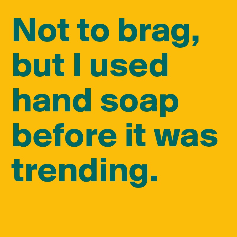 Not to brag, but I used hand soap before it was trending.