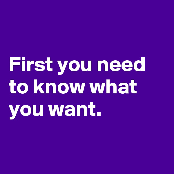 First you need to know what you want.