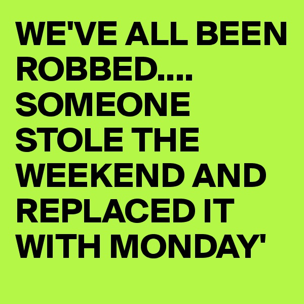 WE'VE ALL BEEN ROBBED.... SOMEONE STOLE THE WEEKEND AND REPLACED IT WITH MONDAY'