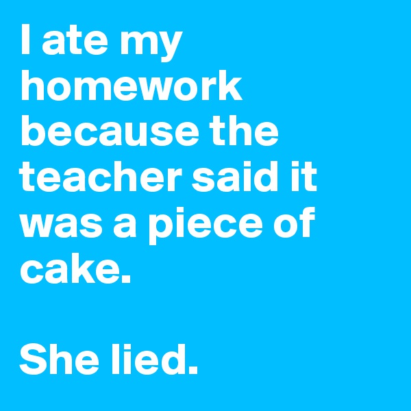 I ate my homework because the teacher said it was a piece of cake.  She lied.