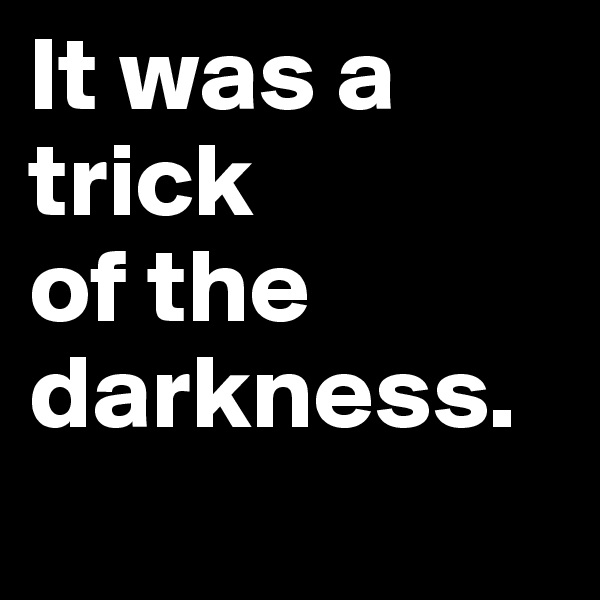 It was a trick  of the darkness.
