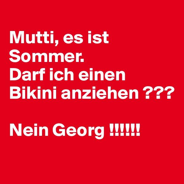 Mutti, es ist Sommer.  Darf ich einen Bikini anziehen ???   Nein Georg !!!!!!