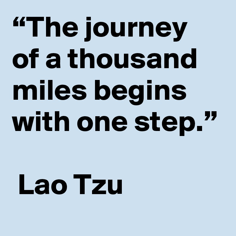 """The journey of a thousand miles begins with one step.""    Lao Tzu"