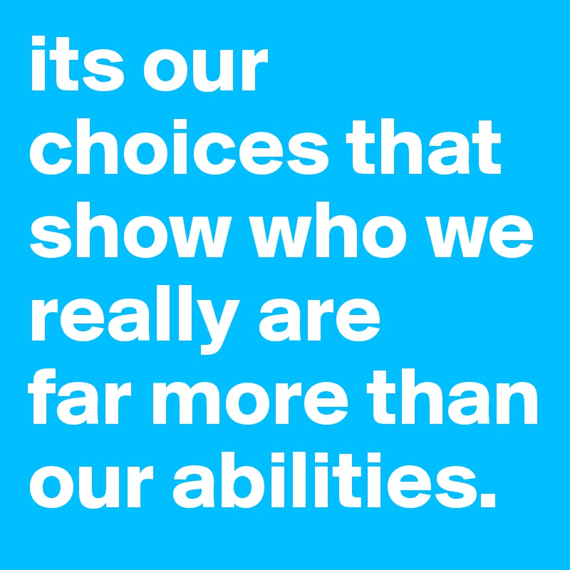 its our choices that show who we really are far more than our abilities.