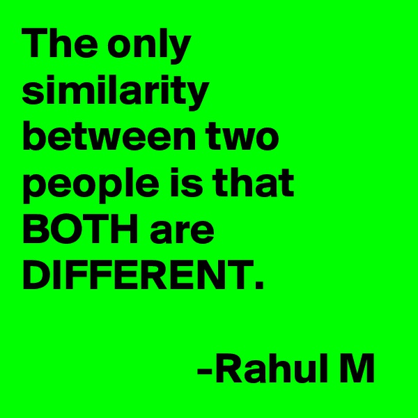 The only similarity between two people is that BOTH are DIFFERENT.                      -Rahul M