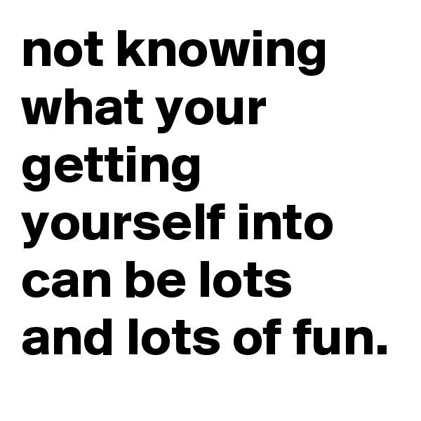 not knowing what your getting yourself into can be lots and lots of fun.