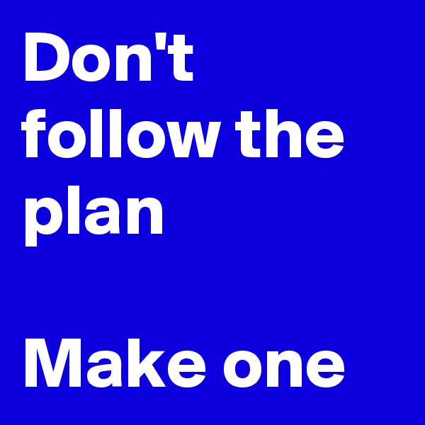 Don't follow the plan  Make one
