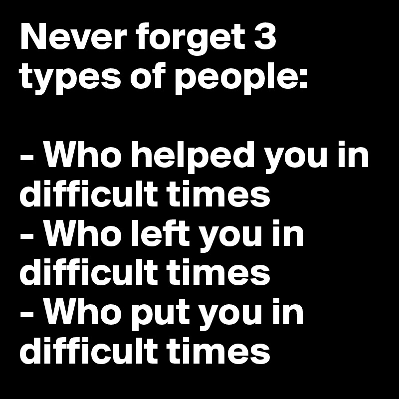 Never forget 3 types of people:  - Who helped you in difficult times - Who left you in difficult times - Who put you in difficult times