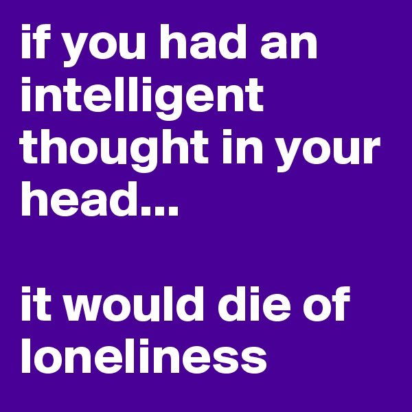 if you had an intelligent thought in your head...  it would die of loneliness