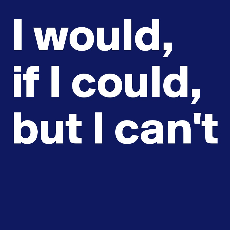 I would,  if I could, but I can't