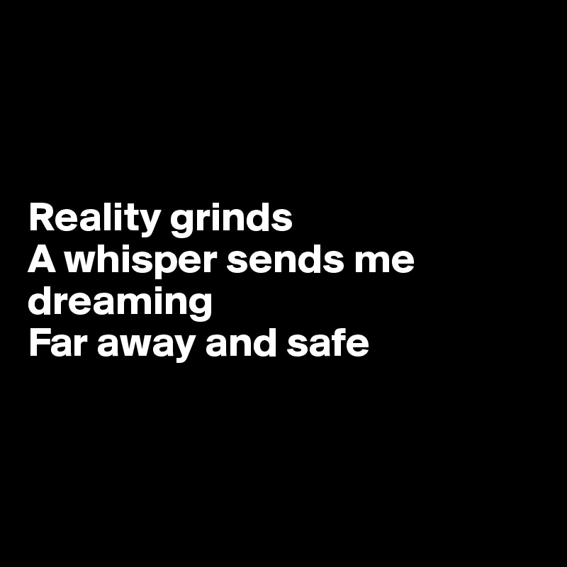 Reality grinds A whisper sends me dreaming Far away and safe