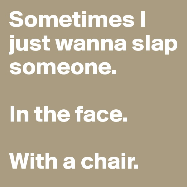 Sometimes I just wanna slap someone.  In the face.  With a chair.