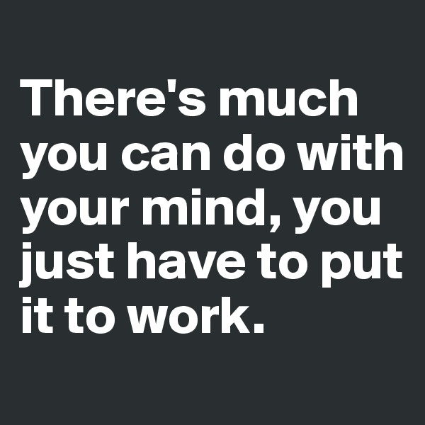 There's much you can do with your mind, you just have to put it to work.