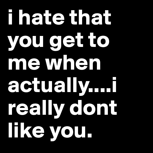 i hate that you get to me when actually....i really dont like you.