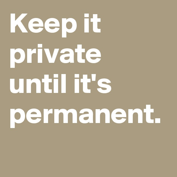 Keep it private until it's permanent.