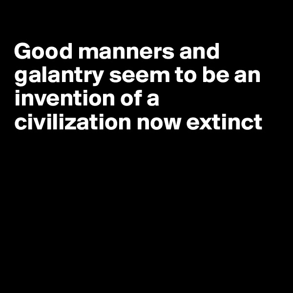 Good manners and galantry seem to be an invention of a civilization now extinct
