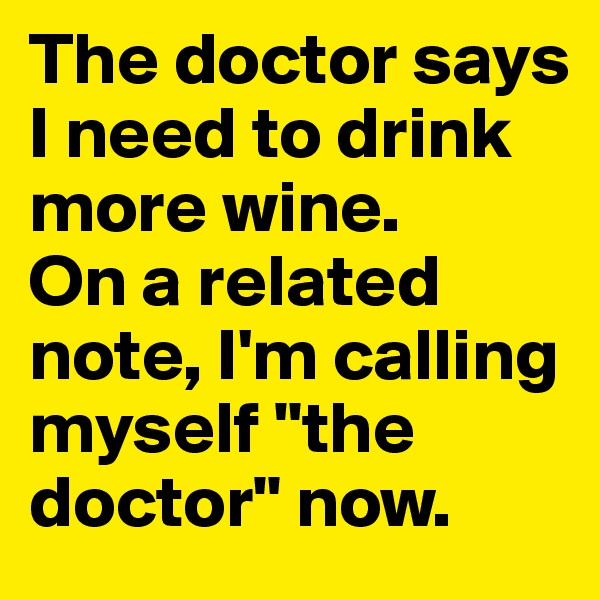 "The doctor says I need to drink more wine. On a related note, I'm calling myself ""the doctor"" now."