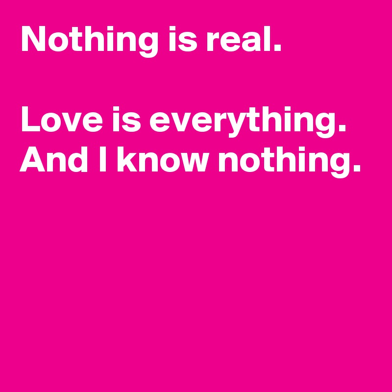 c0043ed3a Nothing is real. Love is everything. And I know nothing. - Post by ...