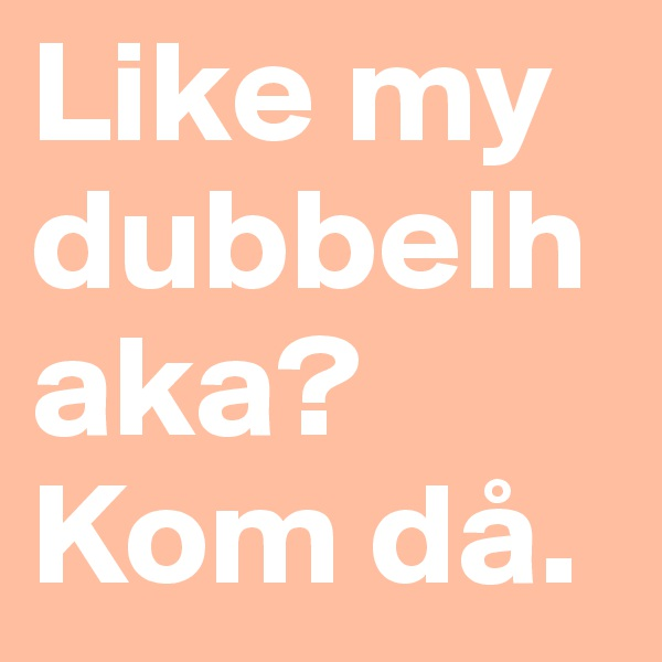 Like my dubbelhaka? Kom då.
