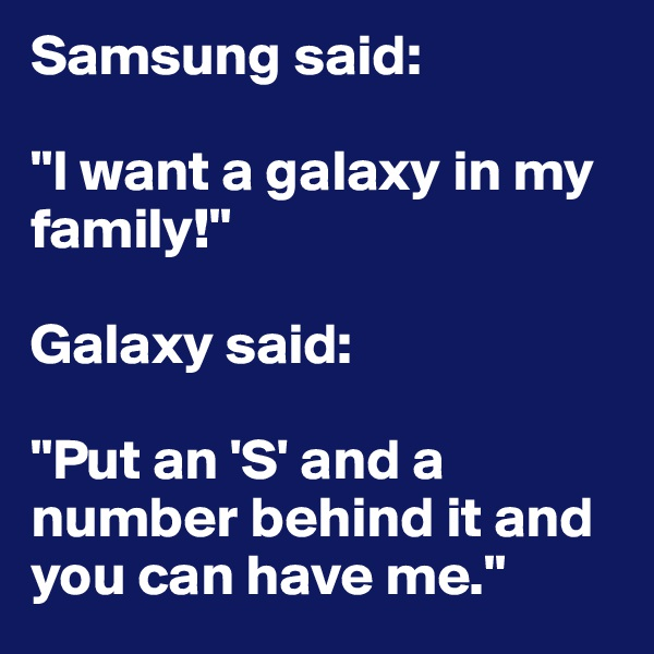 "Samsung said:  ""I want a galaxy in my family!""  Galaxy said:  ""Put an 'S' and a number behind it and you can have me."""
