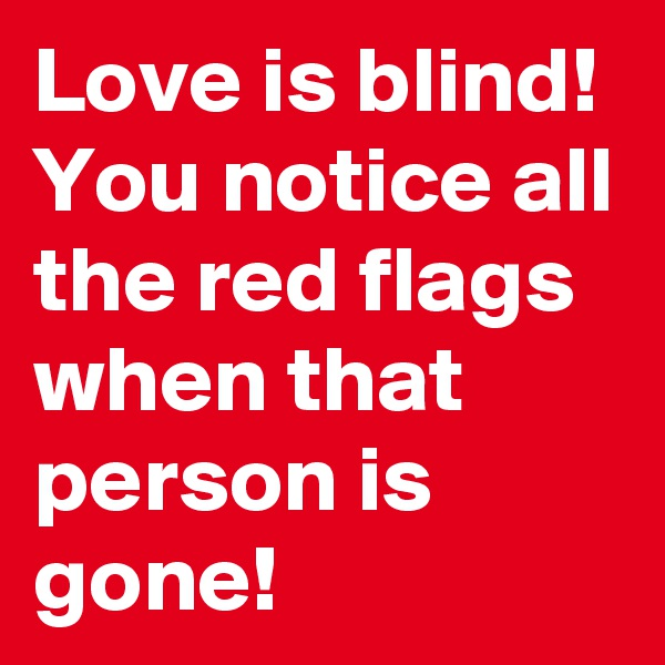 Love is blind! You notice all the red flags when that person is gone!