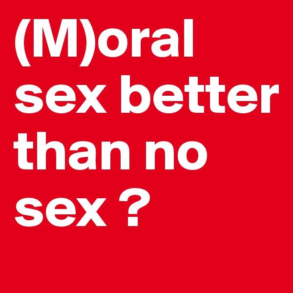 (M)oral  sex better than no sex ?