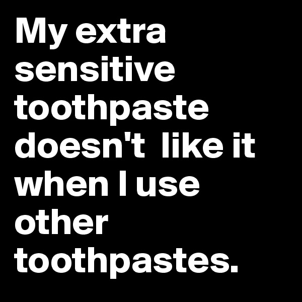My extra sensitive toothpaste doesn't  like it when I use other toothpastes.