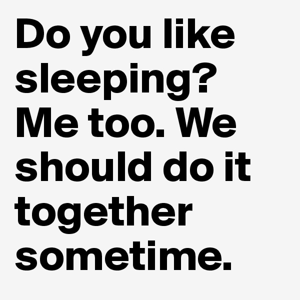Do you like sleeping? Me too. We should do it together sometime.